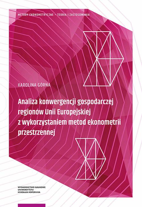 okładka Analiza konwergencji gospodarczej regionów Unii Europejskiej z wykorzystaniem metod ekonometrii przestrzennej, Książka | Górna Karolina