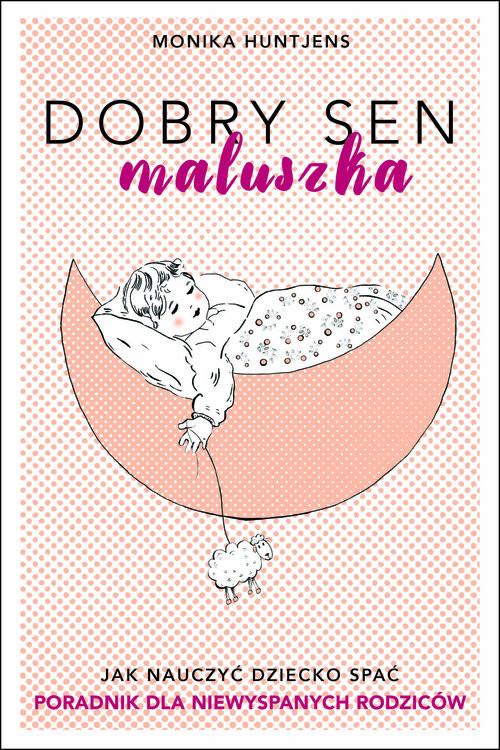 okładka Dobry sen maluszka Jak nauczyć dziecko spać. Poradnik dla niewyspanych rodziców.książka |  | Huntjens Monika
