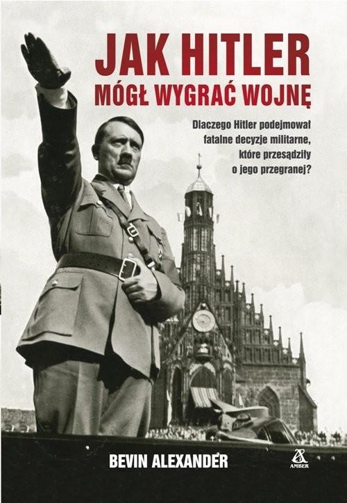 okładka Jak Hitler mógł wygrać wojnę wyd.4, Książka | Bevin Alexander