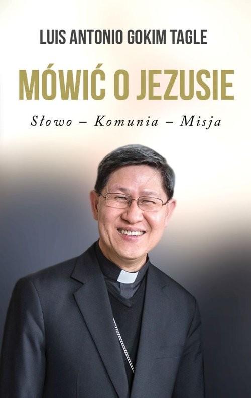 okładka Mówić o Jezusie Słowo-Komunia-Misja, Książka | Antonio Gokim Tagle Luis