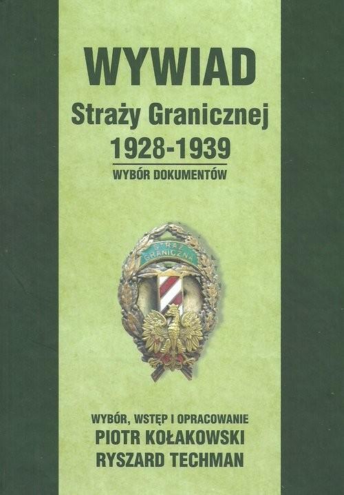 okładka Wywiad Straży Granicznej 1928-1939 Wybór dokumentów, Książka | Piotr  Kołakowski, Ryszard Techman
