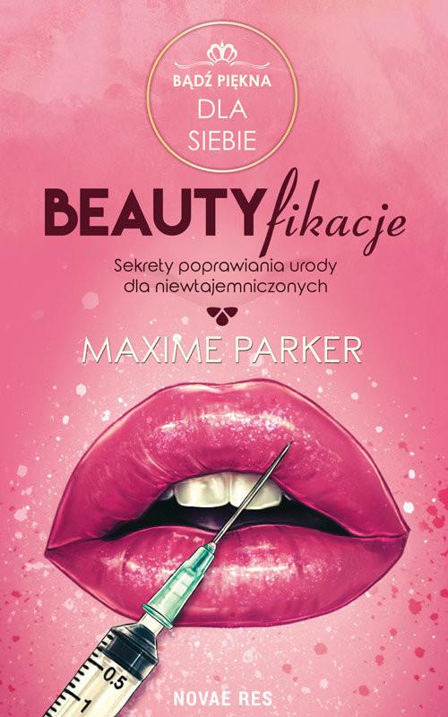 okładka Beautyfikacje Sekrety poprawiania urody dla niewtajemniczonych, Książka   Parker Maxime