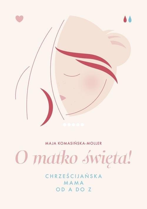 okładka O matko święta Chrześcijańska mama od A do Z, Książka | Komasińska-Moller Maja