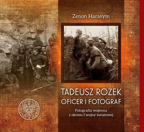 okładka Tadeusz Rożek - oficer i fotograf Fotografia wojenna z okresu I wojny światowej, Książka | Harasym Zenon
