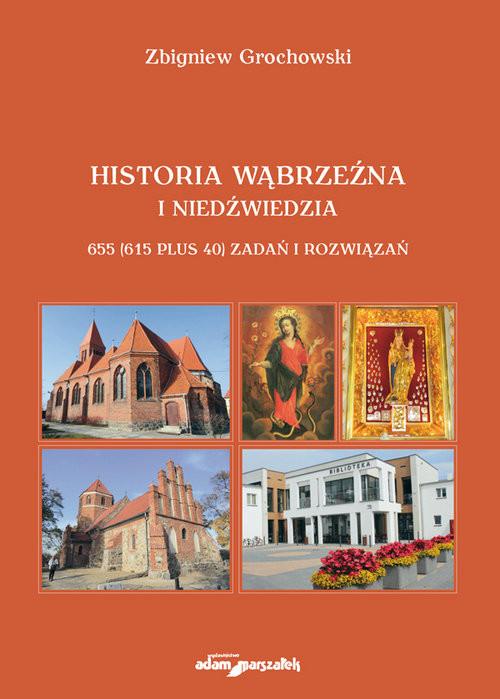 okładka Historia Wąbrzeźna i Niedźwiedzia 655 (615 plus 40) zadań i rozwiązań, Książka   Grochowski Zbigniew