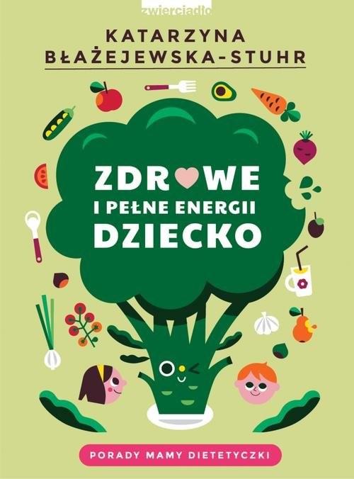 okładka Zdrowe i pełne energii dziecko Porady mamy dietetyczki, Książka | Błażejewska-Stuhr Katarzyna