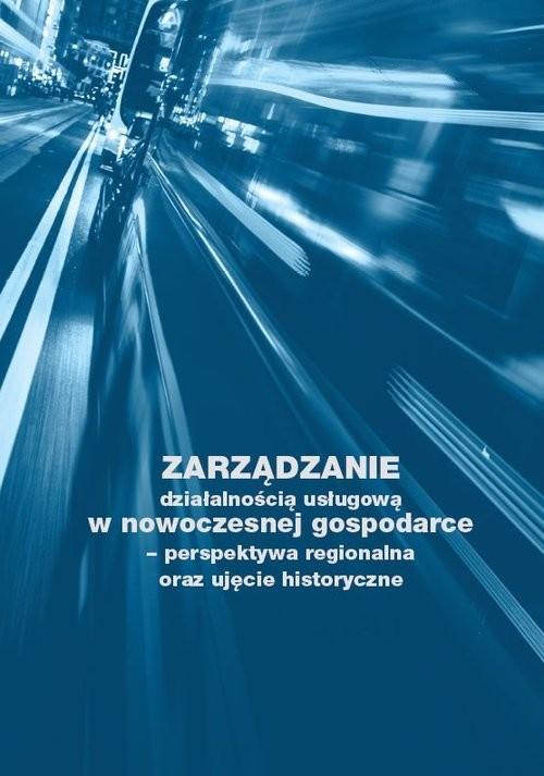 okładka Zarządzanie działalnością usługową w nowoczesnej gospodarce - perspektywa regionalna oraz ujęcie historyczne, Książka | Ostrowska Izabela