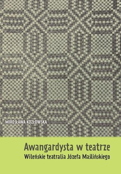 okładka Awangardysta w teatrze Wileńskie teatralia Józefa Maślińskiego, Książka | Kozłowska Mirosława