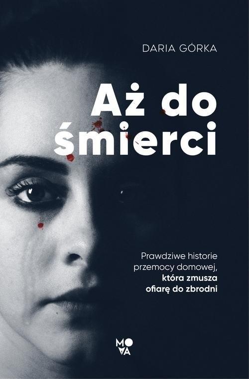 okładka Aż do śmierci Prawdziwe historie przemocy domowej, która zmusza ofiarę do zbrodni, Książka | Górka Daria