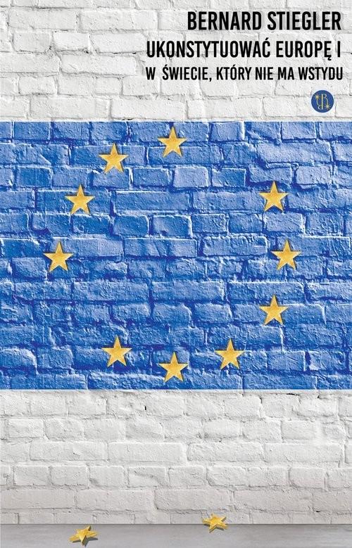 okładka Ukonstytuować Europę. W świecie, w którym nie ma wstydu, Książka | Stiegler Bernard