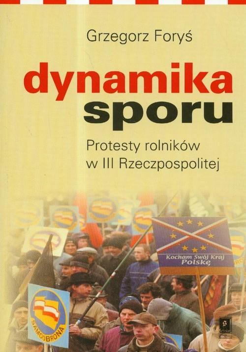 okładka Dynamika sporu Protesty rolników w III Rzeczpospolitej, Książka | Grzegorz Foryś