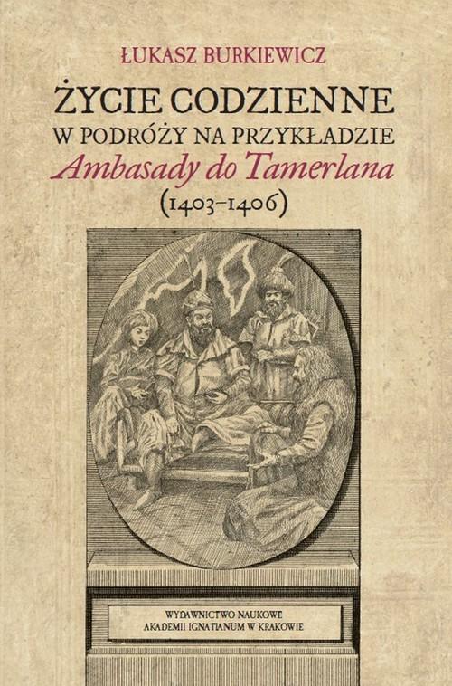 okładka Życie codzienne w podróży na przykładzie Ambasady do Tamerlana (1403-1406)książka |  | Łukasz Burkiewicz
