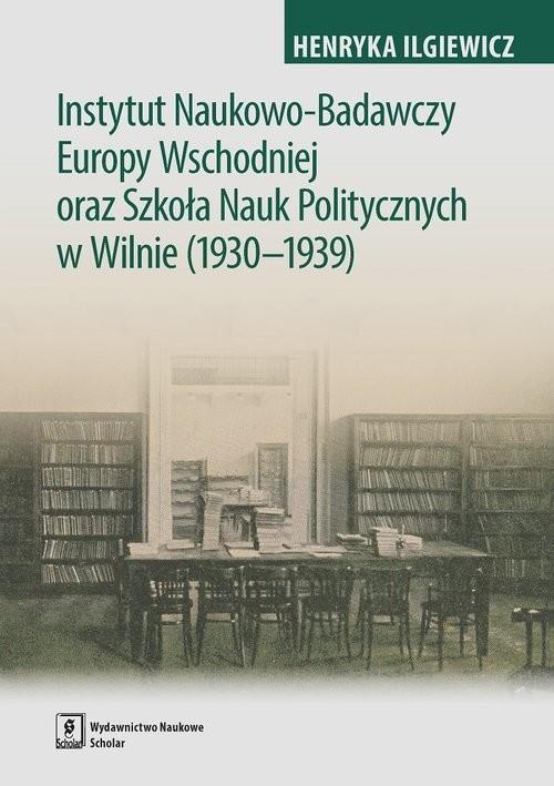 okładka Instytut Naukowo-Badawczy Europy Wschodniej oraz Szkoła Nauk Politycznych w Wilnie (1930-1939), Książka | Iglewicz Henryka