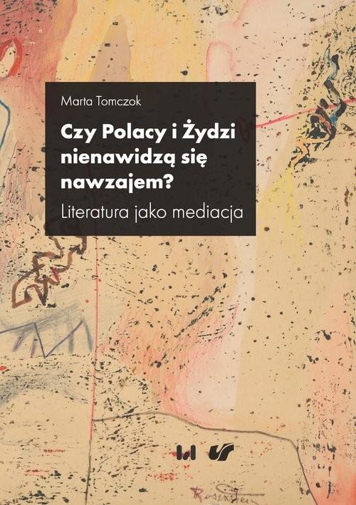 okładka Czy Polacy i Żydzi nienawidzą się nawzajem? Literatura jako mediacja, Książka | Tomczok Marta