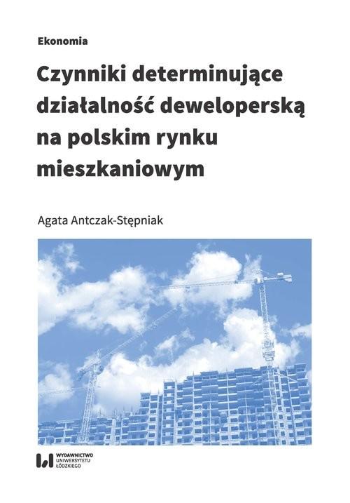 okładka Czynniki determinujące działalność deweloperską na polskim rynku mieszkaniowym, Książka   Antczak-Stępniak Agata