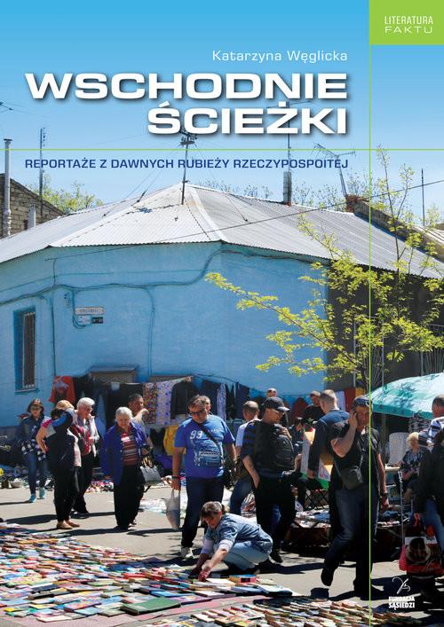 okładka Wschodnie ścieżki Reportaże z dawnych rubieży Rzeczypospolitej, Książka   Węglicka Katarzyna