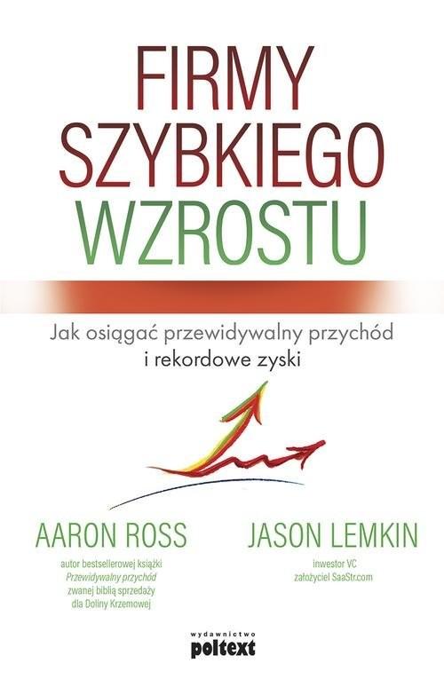 okładka Firmy szybkiego wzrostu Jak osiągać przewidywalny przychód i rekordowe zyskiksiążka |  | Aaron Ross, Jason Lemkin