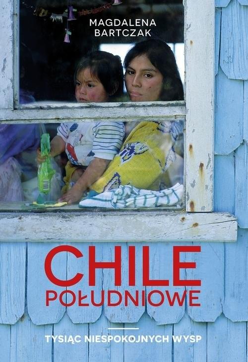 okładka Chile południowe Tysiąc niespokojnych wysp, Książka | Bartczak Magdalena