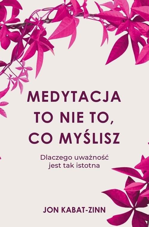 okładka Medytacja to nie to, co myślisz Dlaczego uważność jest tak istotna, Książka | Jon Kabat-Zinn