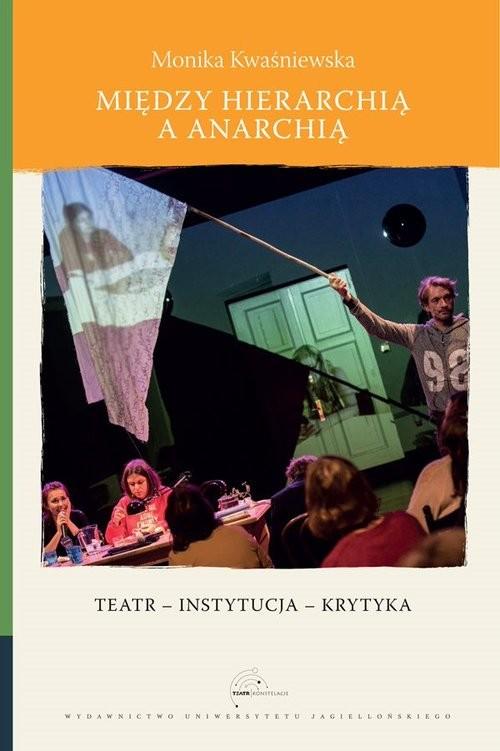 okładka Między hierarchią a anarchią Teatr – instytucja – krytyka, Książka | Kwaśniewska Monika