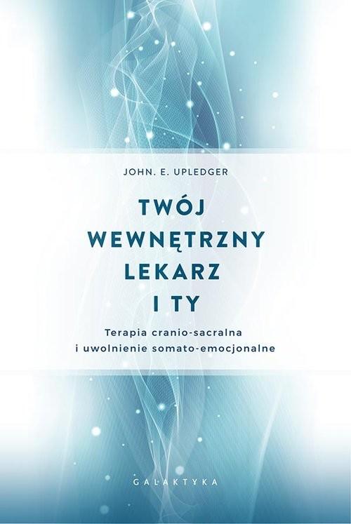 okładka Twój wewnętrzny lekarz i Ty Terapia cranio-sacralnai uwolnienie somato-emocjonalne, Książka | John E. Upledger