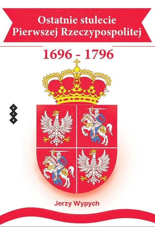 okładka Ostatnie stulecie Pierwszej Rzeczypospolitej 1696-1796, Książka | Wypych Jerzy