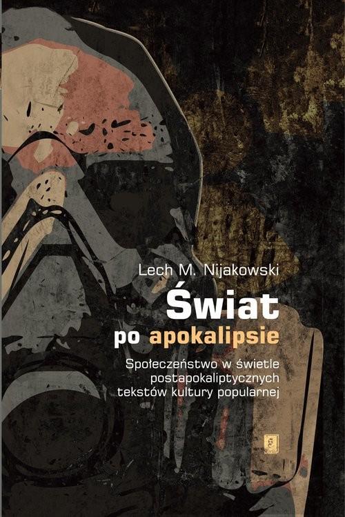 okładka Świat po apokalipsie Społeczeństwo w świetle  postapokaliptycznych tekstów kultury popularnej, Książka | Lech M. Nijakowski