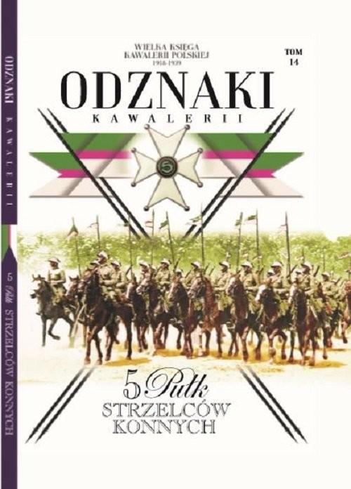 okładka Wielka Księga Kawalerii Polskiej Odznaki Kawalerii Tom 14 5 Pułk Strzelców Konnych, Książka |