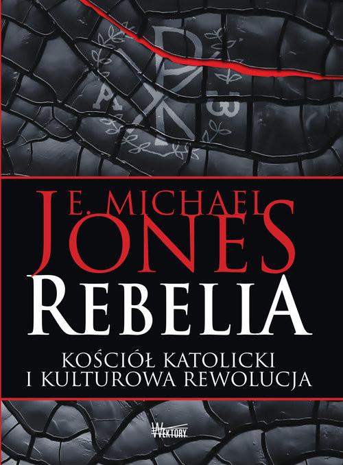 okładka Rebelia Kościół katolicki i kulturowa rewolucja, Książka | E. Michael Jones
