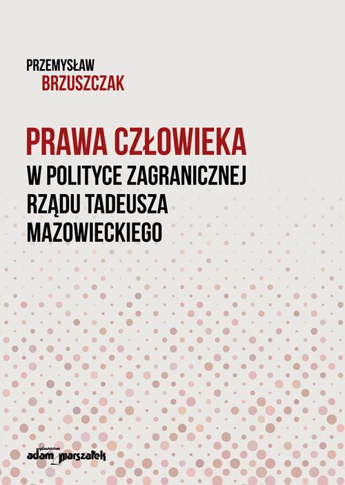 okładka Prawa człowieka w polityce zagranicznej rządu Tadeusza Mazowieckiegoksiążka      Brzuszczak Przemysław