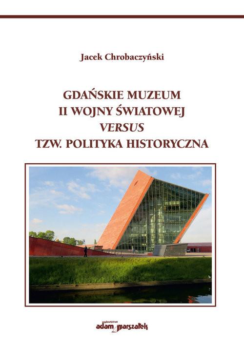 okładka Gdańskie Muzeum II Wojny Światowej versus tzw. polityka historyczna, Książka   Chrobaczyński Jacek