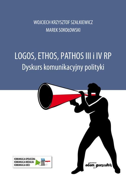 okładka Logos, ethos, pathos III i IV RP. Dyskurs komunikacyjny polityki, Książka   Wojciech Krzysztof Szalkiewicz, Ma Sokołowski