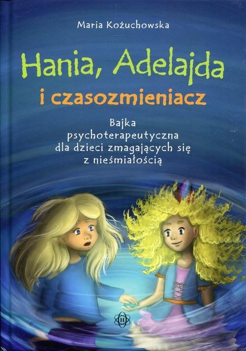 okładka Hania, Adelajda i czasozmieniacz Bajka psychoterapeutyczna dla dzieci zmagających się z nieśmiałością, Książka | Kożuchowska Maria