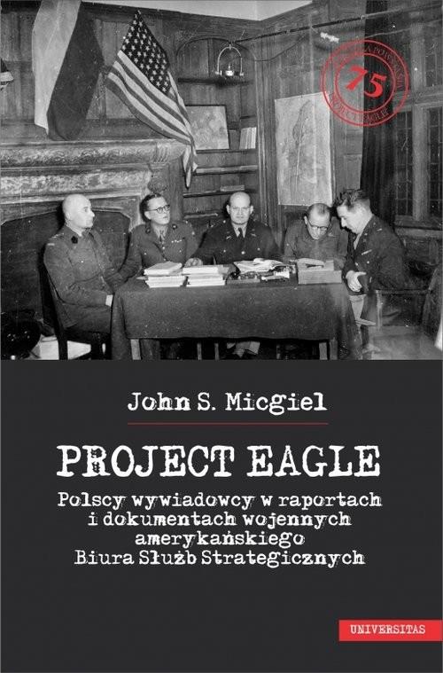 okładka Project Eagle Polscy wywiadowcy w raportach i dokumentach wojennych amerykańskiego Biura Służb Strategicznych, Książka | John S. Micgiel