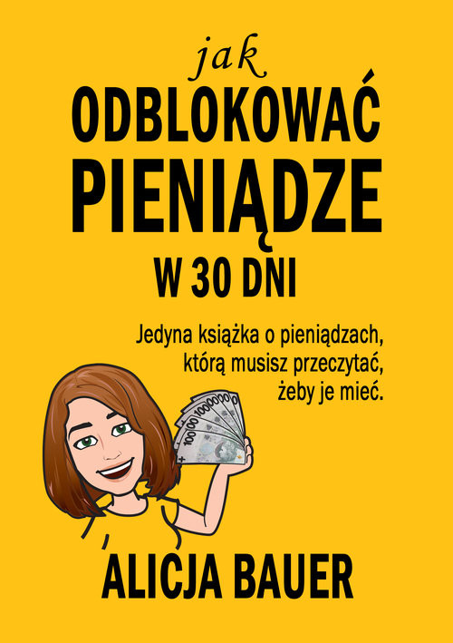 okładka Jak odblokować pieniądze w 30 dni Jedyna książka o pieniądzach, którą musisz przeczytać, żeby je mieć, Książka | Bauer Alicja
