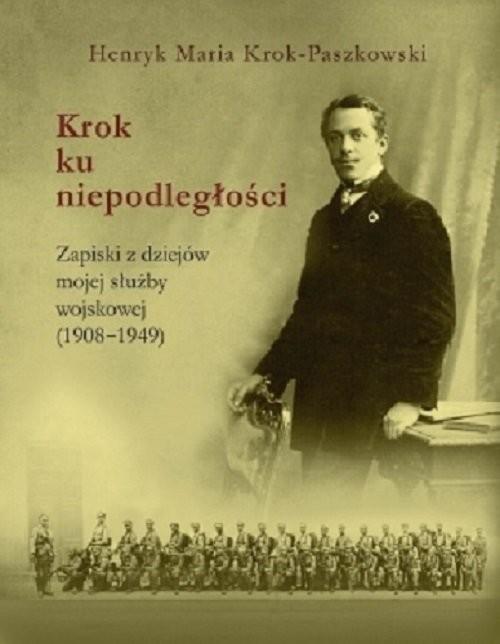 okładka Krok ku niepodległości Zapiski z dziejów mojej służby wojskowej(1908-1949), Książka | Henryk Maria Krok-Paszkowski