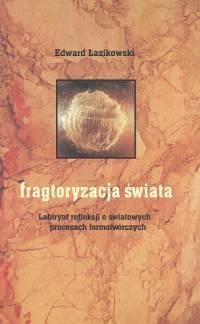 okładka Fragtoryzacja świata Labirynt refleksji o światowych procesach formotwórczych, Książka | Edward  Łazikowski