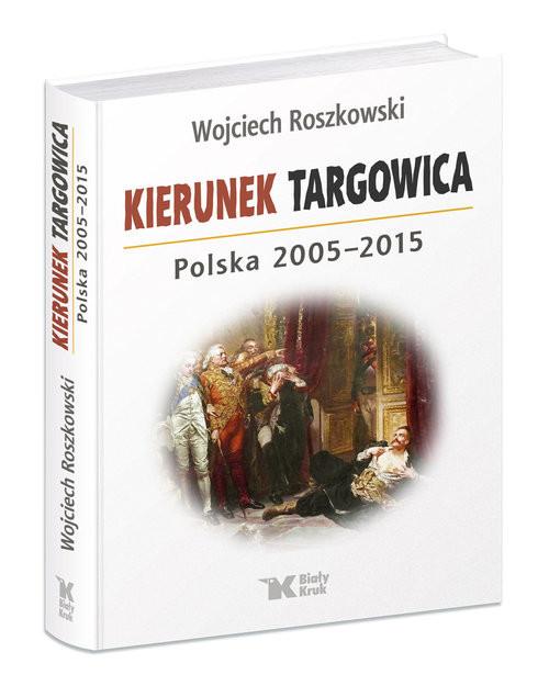 okładka Kierunek Targowica. Polska 2005 -2015, Książka | Roszkowski Wojciech