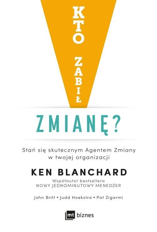 okładka Kto zabił zmianę Stań się skutecznym Agentem Zmiany w twojej organizacji, Książka | Ken Blanchard, John Britt, Judd Hoekstra, Pat