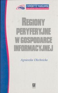 okładka Regiony peryferyjne w gospodarce informacyjnej, Książka | Olechnicka Agnieszka