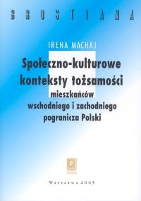 okładka Społeczno-kulturowe konteksty tożsamości mieszakńców wschodniego  i zachodniego pogranicza Polski, Książka | Machaj Irena