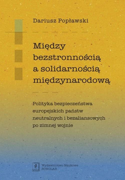 okładka Między bezstronnością a solidarnością międzynarodową Polityka bezpieczeństwa europejskich państw neutralnych i bezaliansowych po zimnej wojnie, Książka | Popławski Dariusz