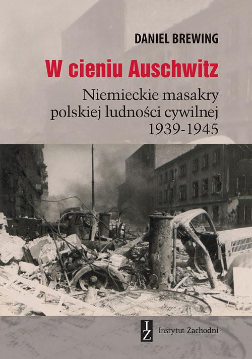 okładka W cieniu Auschwitz Niemieckie masakry polskiej ludności cywilnej 1939-1945, Książka | Brewing Daniel