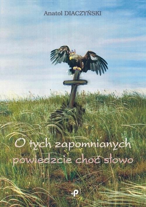 okładka O tych zapomnianych powiedzcie choć słowo, Książka   Diaczyński Anatol