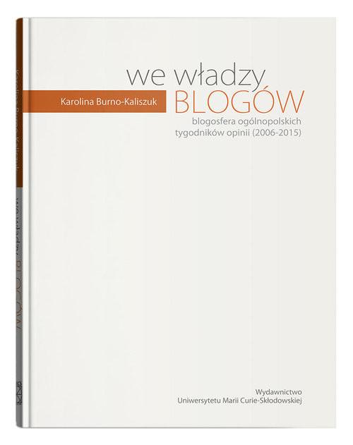 okładka We władzy blogów. Blogosfera ogólnopolskich tygodników opinii (2006-2015), Książka | Burno-Kaliszuk Karolina