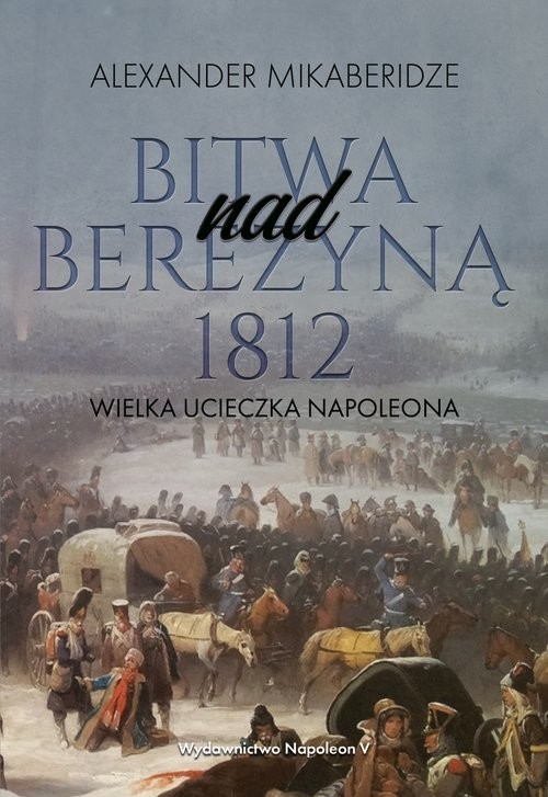 okładka Bitwa nad Berezyną 1812 Wielka ucieczka Napoleonaksiążka      Aleksander Mikaberidze