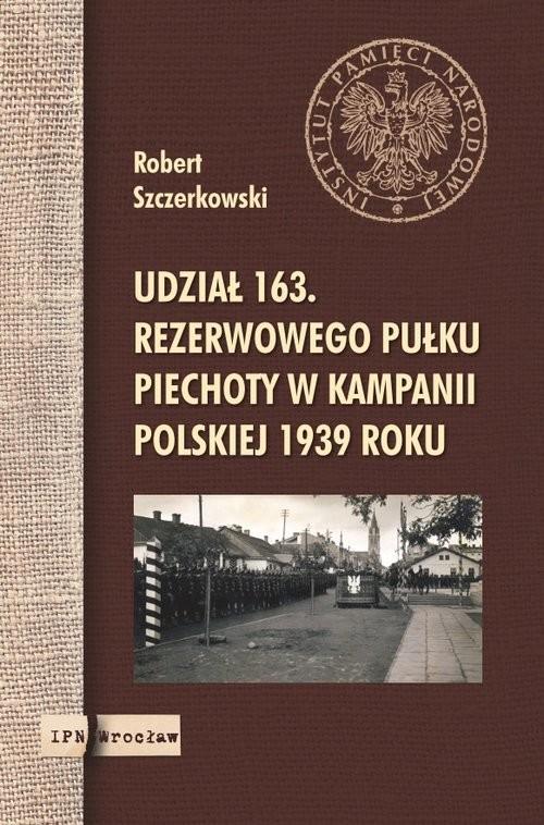 okładka Udział 163. rezerwowego pułku piechoty w kampanii polskiej 1939 roku, Książka | Robert Szczerkowski