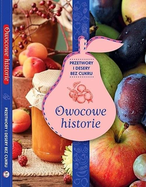 okładka Owocowe historie przetwory i desery bez cukru zdrowie na talerzu, Książka | Opracowanie zbiorowe