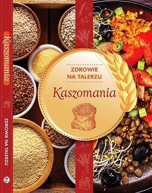okładka Kaszomania zdrowie na talerzu, Książka | Opracowanie zbiorowe