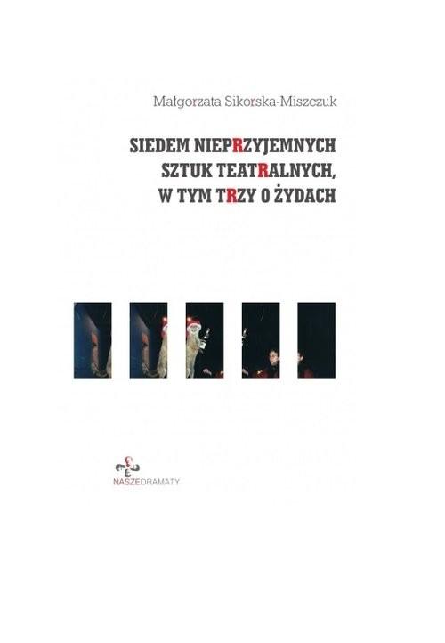 okładka Siedem nieprzyjemnych sztuk teatralnych, w tym trzy o Żydach, Książka | Małgorzata Sikorska-Miszczuk